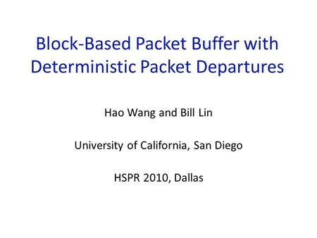 Block-Based Packet Buffer with Deterministic Packet Departures Hao Wang and Bill Lin University of California, San Diego HSPR 2010, Dallas.