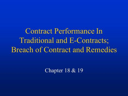 Contract Performance In Traditional and E-Contracts; Breach of Contract and Remedies Chapter 18 & 19.