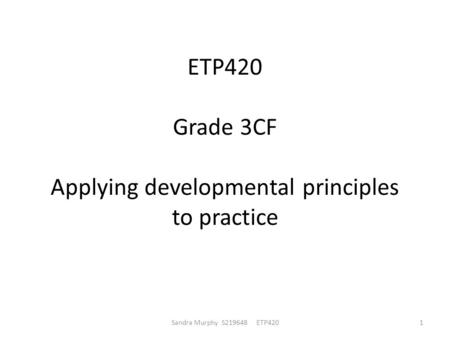 ETP420 Grade 3CF Applying developmental principles to practice Sandra Murphy S219648 ETP4201.