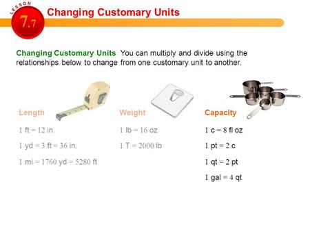 Changing Customary Units You can multiply and divide using the relationships below to change from one customary unit to another. Length Changing Customary.