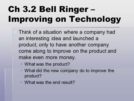 Ch 3.2 Bell Ringer – Improving on Technology   Think of a situation where a company had an interesting idea and launched a product, only to have another.