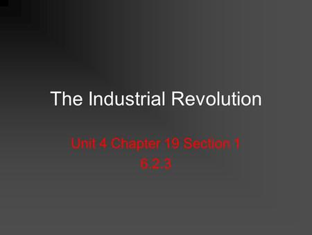 The Industrial Revolution Unit 4 Chapter 19 Section 1 6.2.3.