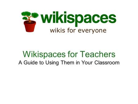 Wikispaces for Teachers A Guide to Using Them in Your Classroom.