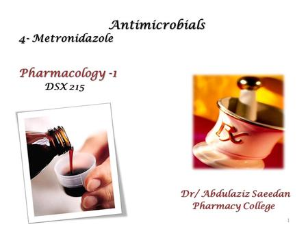 Antimicrobials 4- Metronidazole Antimicrobials 4- Metronidazole Pharmacology -1 DSX 215 DSX 215 Dr/ Abdulaziz Saeedan Pharmacy College Pharmacy College.