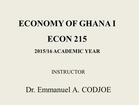 ECONOMY OF GHANA I ECON 215 2015/16 ACADEMIC YEAR INSTRUCTOR Dr. Emmanuel A. CODJOE.