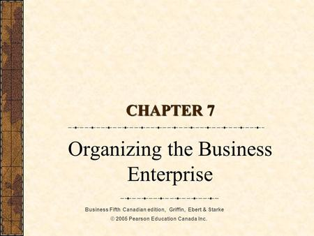 Business Fifth Canadian edition, Griffin, Ebert & Starke © 2005 Pearson Education Canada Inc. CHAPTER 7 Organizing the Business Enterprise.