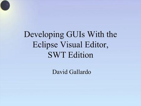 Developing GUIs With the Eclipse Visual Editor, SWT Edition David Gallardo.