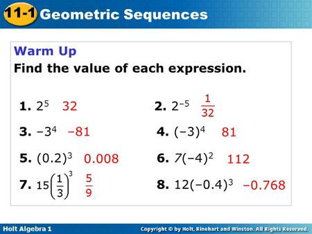 Holt Algebra 1 11-1 Geometric Sequences Warm Up Find the value of each expression. 1. 2 5 2. 2 –5 3. –3 4 4. (–3) 4 32 5. (0.2) 3 6. 7(–4) 2 –81 81 112.