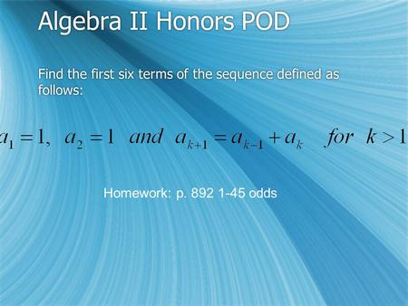 Algebra II Honors POD Find the first six terms of the sequence defined as follows: Homework: p. 892 1-45 odds.