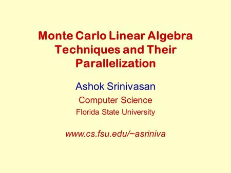 Monte Carlo Linear Algebra Techniques and Their Parallelization Ashok Srinivasan Computer Science Florida State University www.cs.fsu.edu/~asriniva.