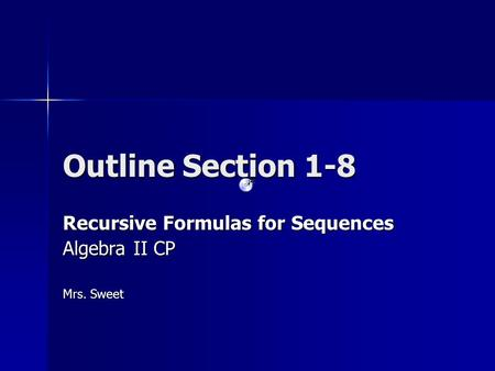 Outline Section 1-8 Recursive Formulas for Sequences Algebra II CP Mrs. Sweet.