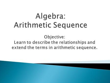 Objective: Learn to describe the relationships and extend the terms in arithmetic sequence.