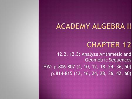 12.2, 12.3: Analyze Arithmetic and Geometric Sequences HW: p.806-807 (4, 10, 12, 18, 24, 36, 50) p.814-815 (12, 16, 24, 28, 36, 42, 60)