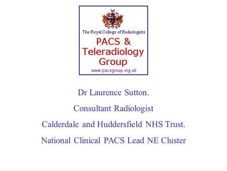 Dr Laurence Sutton. Consultant Radiologist Calderdale and Huddersfield NHS Trust. National Clinical PACS Lead NE Cluster.