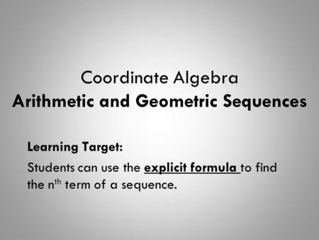 Coordinate Algebra Arithmetic and Geometric Sequences Learning Target: Students can use the explicit formula to find the n th term of a sequence.