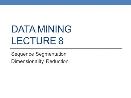 DATA MINING LECTURE 8 Sequence Segmentation Dimensionality Reduction.