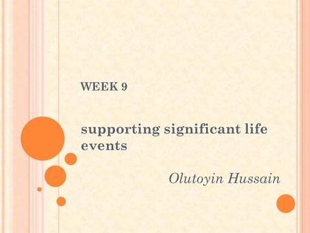 WEEK 9 supporting significant life events Olutoyin Hussain.