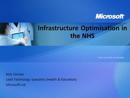 Nick Umney Lead Technology Specialist (Health & Education) Microsoft Ltd Infrastructure Optimisation in the NHS.