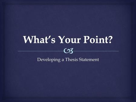 Developing a Thesis Statement.  History is about arguing your opinion! What's Your Point?