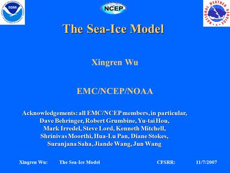 CFSRR: 11/7/2007Xingren Wu: The Sea-Ice Model The Sea-Ice Model Xingren Wu EMC/NCEP/NOAA Acknowledgements: all EMC/NCEP members, in particular, Dave Behringer,
