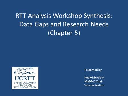 RTT Analysis Workshop Synthesis: Data Gaps and Research Needs (Chapter 5) Presented by Keely Murdoch MaDMC Chair Yakama Nation.