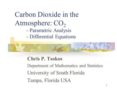 1 Carbon Dioxide in the Atmosphere: CO 2 - Parametric Analysis - Differential Equations Chris P. Tsokos Department of Mathematics and Statistics University.