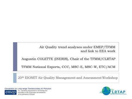 Air Quality trend analyses under EMEP/TFMM and link to EEA work Augustin COLETTE (INERIS), Chair of the TFMM/CLRTAP TFMM National Experts, CCC, MSC-E,