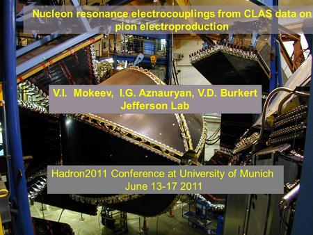 V.I.Mokeev Hadron2011, June 13 –17, 2011, Munich Nucleon resonance electrocouplings from CLAS data on pion electroproduction V.I. Mokeev, I.G. Aznauryan,