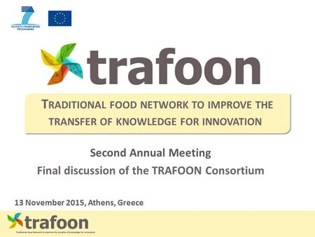 Second Annual Meeting Final discussion of the TRAFOON Consortium 13 November 2015, Athens, Greece T RADITIONAL FOOD NETWORK TO IMPROVE THE TRANSFER OF.