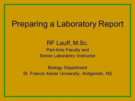 Preparing a Laboratory Report RF Lauff, M.Sc. Part-time Faculty and Senior Laboratory Instructor Biology Department St. Francis Xavier University, Antigonish,