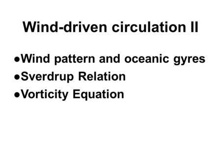 Wind-driven circulation II ●Wind pattern and oceanic gyres ●Sverdrup Relation ●Vorticity Equation.