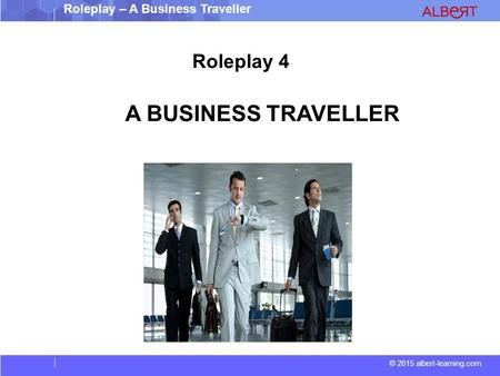 © 2015 albert-learning.com Roleplay – A Business Traveller Roleplay 4 A BUSINESS TRAVELLER.