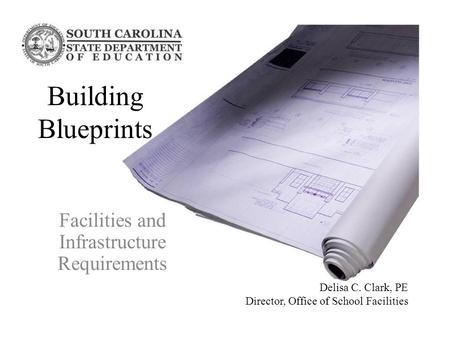 Facilities and Infrastructure Requirements Building Blueprints Delisa C. Clark, PE Director, Office of School Facilities.