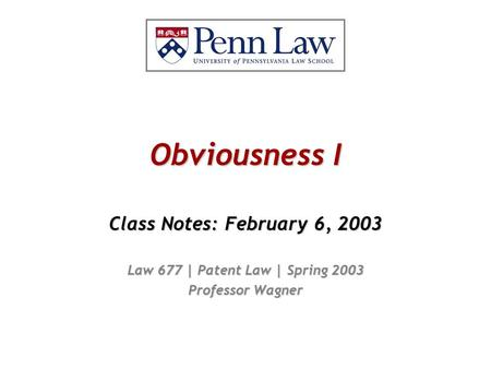 Obviousness I Class Notes: February 6, 2003 Law 677 | Patent Law | Spring 2003 Professor Wagner.