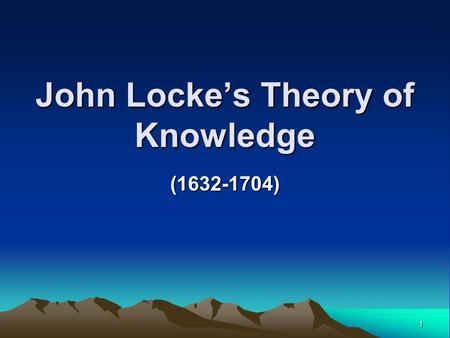 1 John Locke's Theory of Knowledge (1632-1704). 2 Empiricist All knowledge is derived from experience.