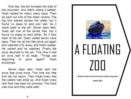 "A FLOATING ZOO Great is the Lord and most worthy of praise."" Psalm 48:1 One day, the ark bumped the side of the mountain. And that's where it settled."