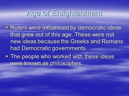 Age of Enlightenment  Rulers were influenced by democratic ideas that grew out of this age. These were not new ideas because the Greeks and Romans had.