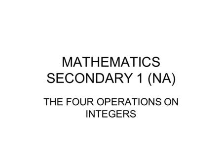 MATHEMATICS SECONDARY 1 (NA) THE FOUR OPERATIONS ON INTEGERS.