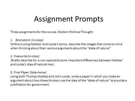 Assignment Prompts Three assignments for the course, Modern Political Thought: 1.Brainstorm (in-class) Without using Hobbes' and Locke's terms, describe.