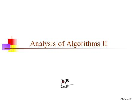 21-Feb-16 Analysis of Algorithms II. 2 Basics Before we attempt to analyze an algorithm, we need to define two things: How we measure the size of the.