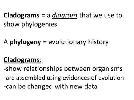 Cladograms = a diagram that we use to show phylogenies A phylogeny = evolutionary history Cladograms: -show relationships between organisms -are assembled.