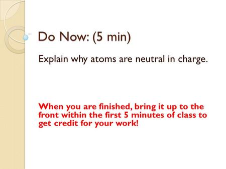 Do Now: (5 min) Explain why atoms are neutral in charge. When you are finished, bring it up to the front within the first 5 minutes of class to get credit.