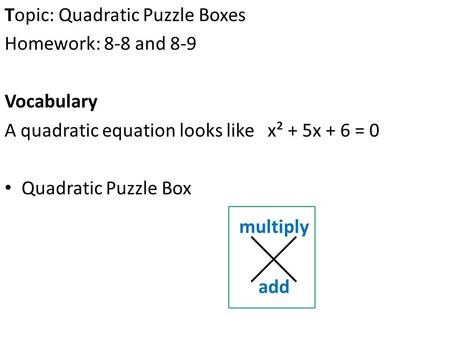 Topic: Quadratic Puzzle Boxes Homework: 8-8 and 8-9 Vocabulary A quadratic equation looks like x² + 5x + 6 = 0 Quadratic Puzzle Box multiply add.