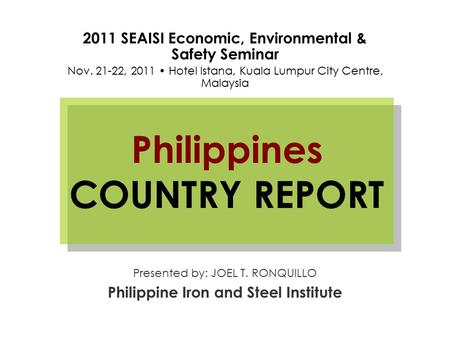 Philippines COUNTRY REPORT Presented by: JOEL T. RONQUILLO Philippine Iron and Steel Institute 2011 SEAISI Economic, Environmental & Safety Seminar Nov.