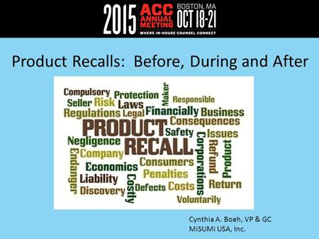 Product Recalls: Before, During and After Cynthia A. Boeh, VP & GC MiSUMi USA, Inc.