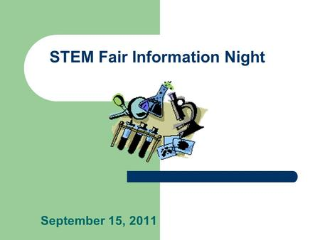 STEM Fair Information Night September 15, 2011 Agenda What is a STEM Fair? What does a STEM Fair Project look like? Where do I Get Ideas? Allowable Topics.
