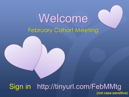Welcome February Cohort Meeting Sign in  (not case sensitive)
