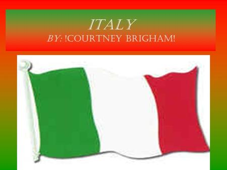ITALY by: !Courtney Brigham!. Location Italian Republic is a country located in south-central Europe. To the north it borders France, Switzerland, Austria.