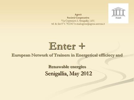 Enter + European Network of Trainers in Energetical efficiecy and Renawable energies Senigallia, May 2012 Agorà Società Cooperativa Via Copernico 3, Senigallia.