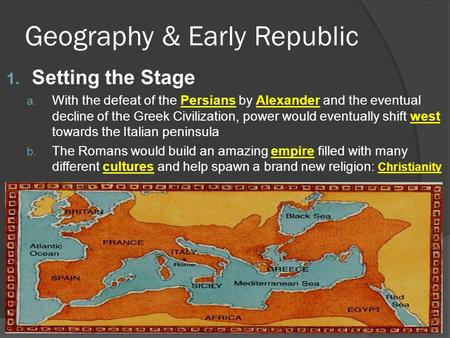 Geography & Early Republic 1. Setting the Stage a. With the defeat of the Persians by Alexander and the eventual decline of the Greek Civilization, power.